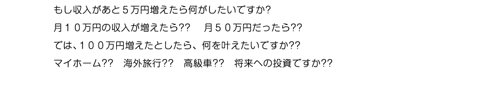 もし収入があと5万円増えたら何がしたいですか?月10万円の収入が増えたら??  月50万円だったら??では、100万円増えたとしたら、何を叶えたいですか??マイホーム?? 海外旅行?? 高級車?? 将来ヘの投資ですか??