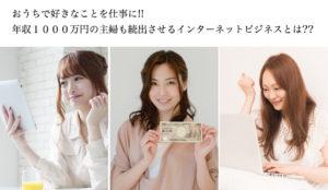 おうちで好きなことを仕事に!!年収1000万円の主婦も続出させるインターネットビジネスとは??