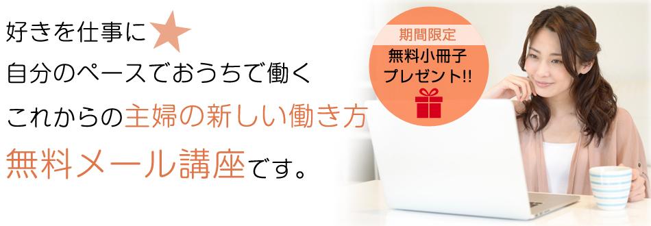 【期間限定】無料小冊子プレゼント!!好きを仕事に☆自分のペースでおうちで働くこれからの主婦の新しい働き方無料メール講座です。